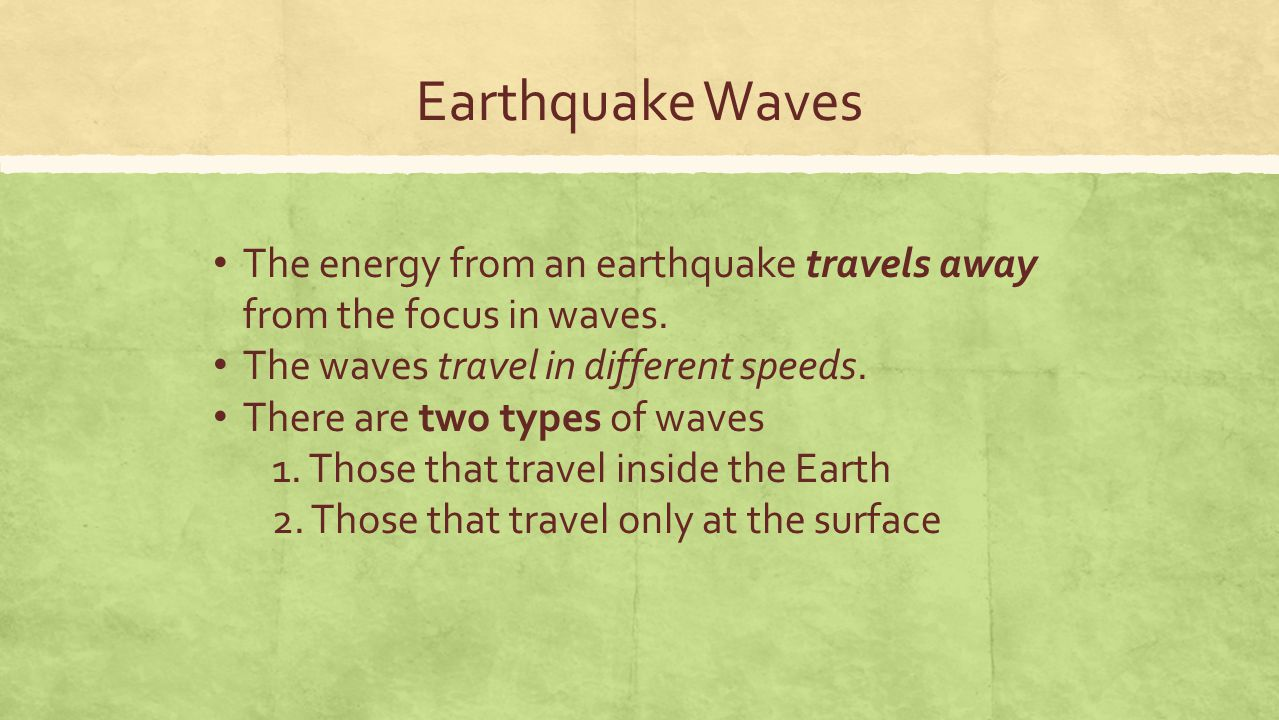 Earthquake Waves The energy from an earthquake travels away from the focus in waves. The waves travel in different speeds. There are two types of wave