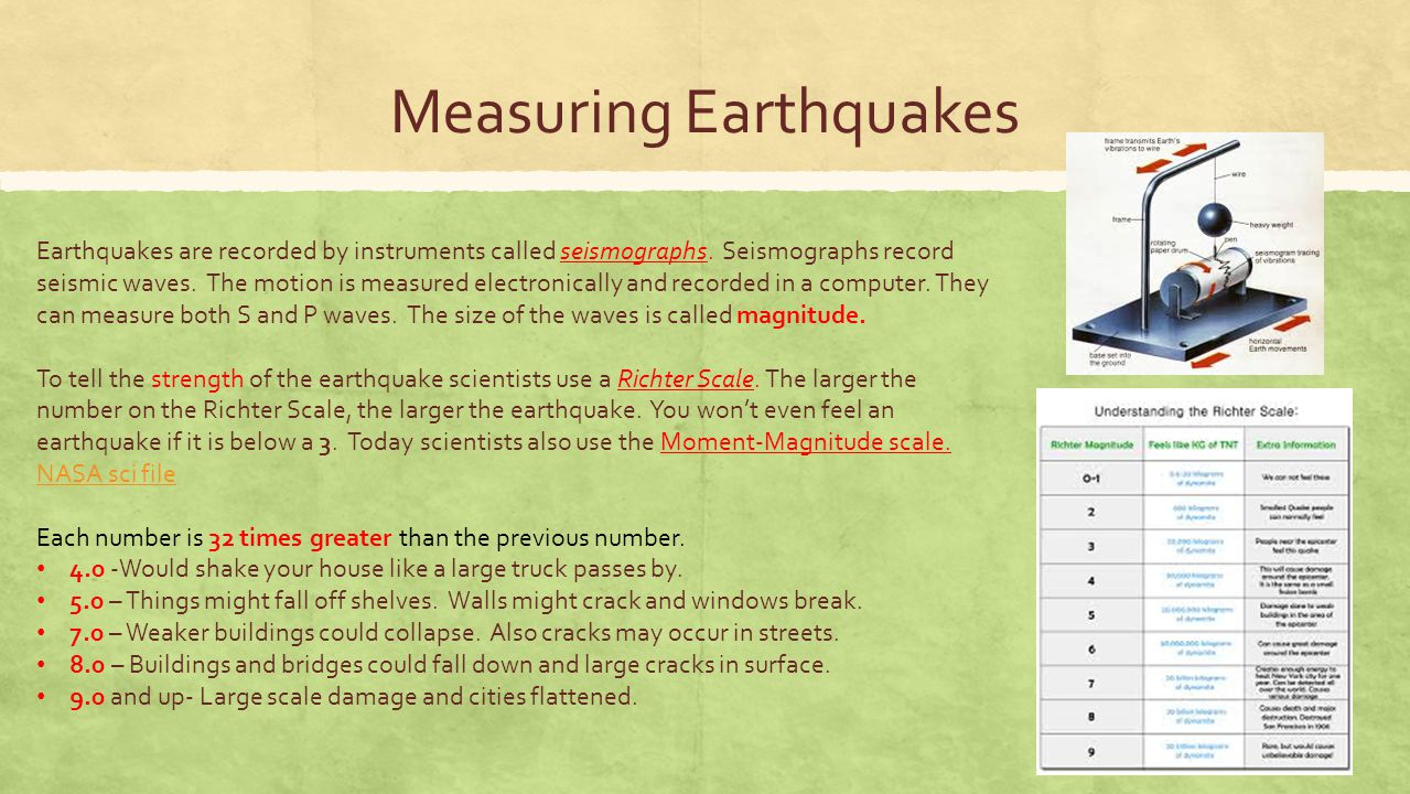 Measuring Earthquakes Earthquakes are recorded by instruments called seismographs. Seismographs record seismic waves. The motion is measured electroni