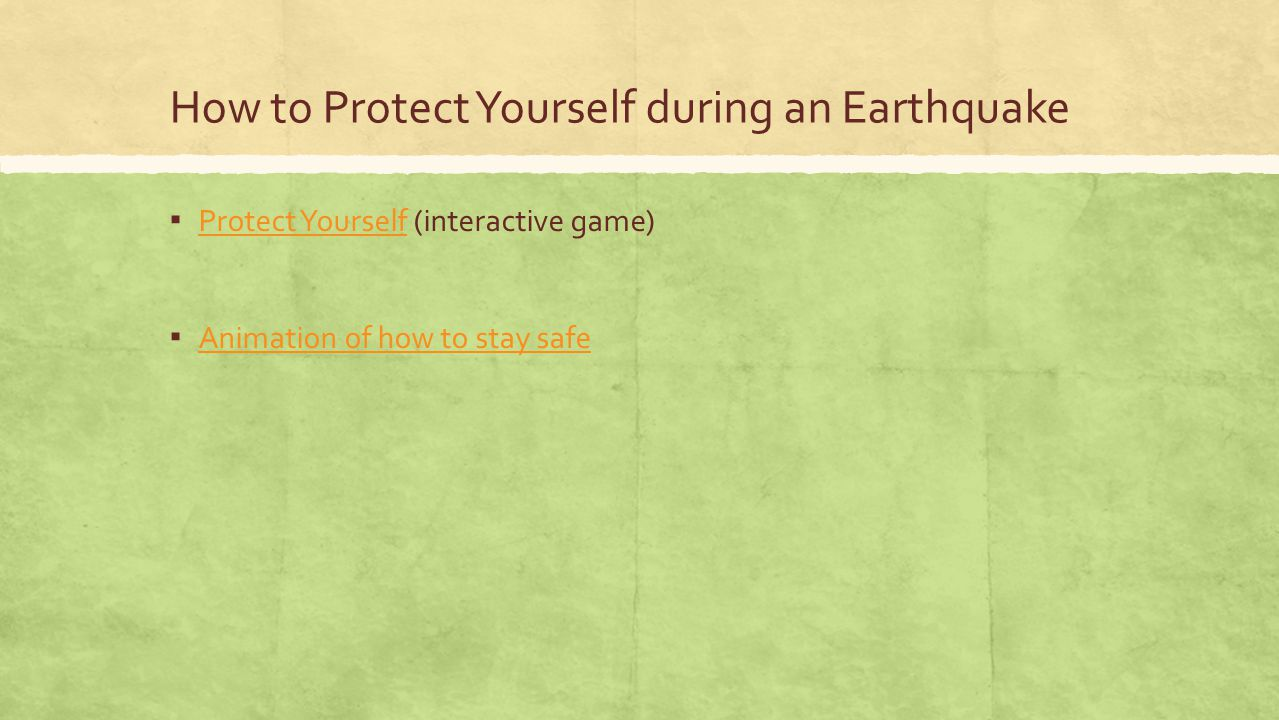 How to Protect Yourself during an Earthquake ▪ Protect Yourself (interactive game) Protect Yourself ▪ Animation of how to stay safe Animation of how t