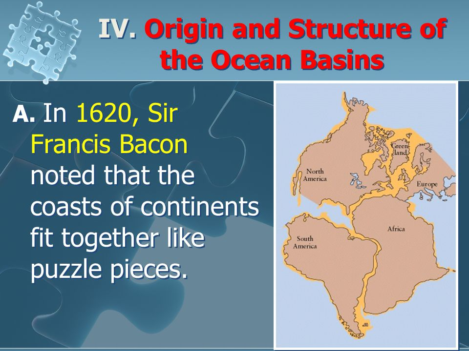 IV. Origin and Structure of the Ocean Basins A. In 1620, Sir Francis Bacon noted that the coasts of continents fit together like puzzle pieces.