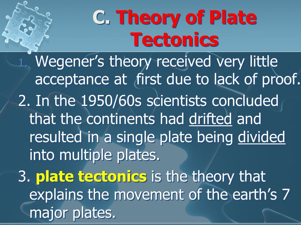 C. Theory of Plate Tectonics 1. Wegener's theory received very little acceptance at first due to lack of proof. 2. In the 1950/60s scientists conclude