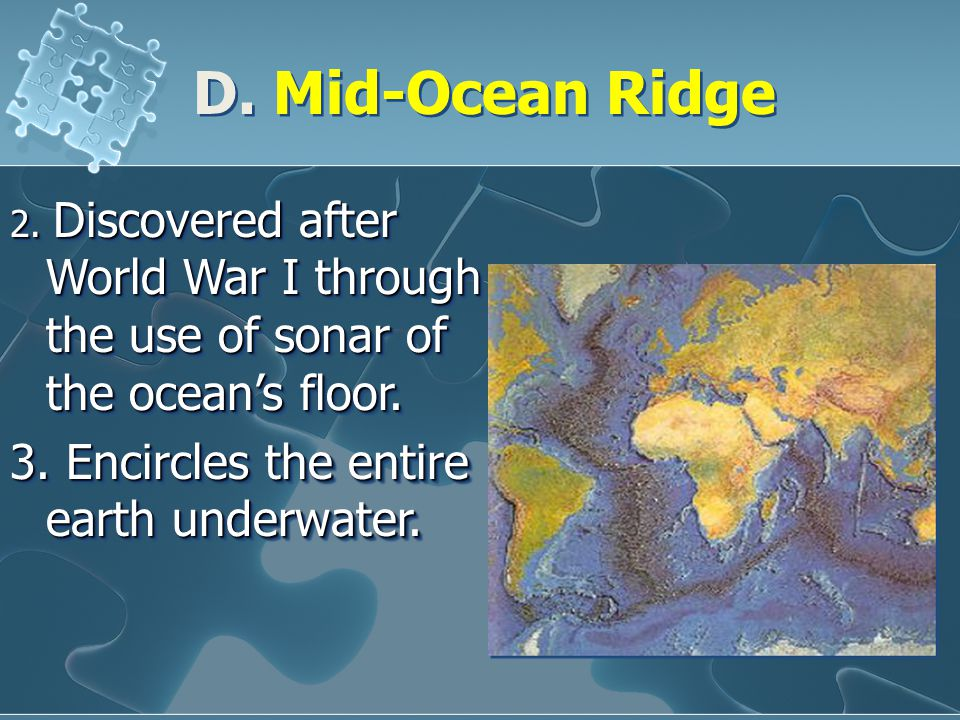 D. Mid-Ocean Ridge 2. Discovered after World War I through the use of sonar of the ocean's floor. 3. Encircles the entire earth underwater. 2. Discove