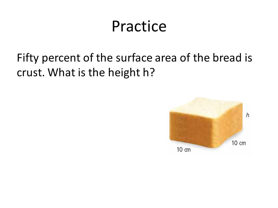 Practice Fifty percent of the surface area of the bread is crust. What is the height h?