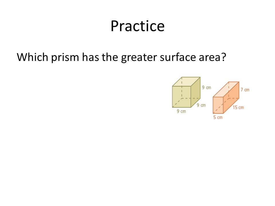 Practice Which prism has the greater surface area?