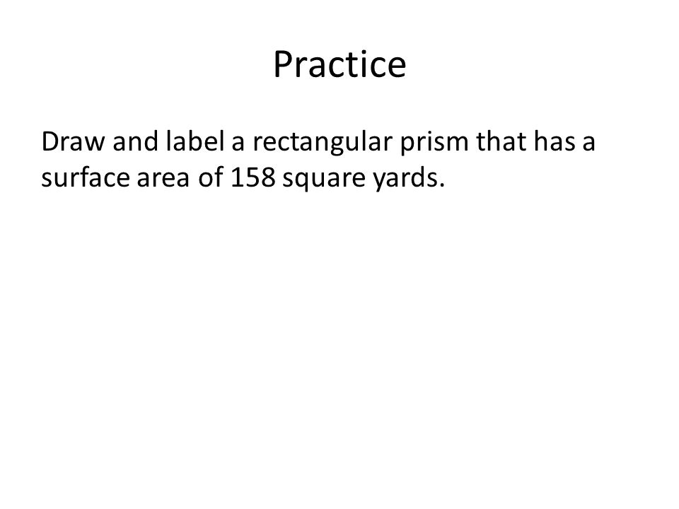 Practice Draw and label a rectangular prism that has a surface area of 158 square yards.