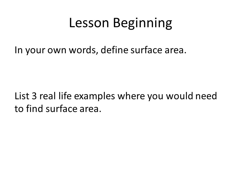Lesson Beginning In your own words, define surface area. List 3 real life examples where you would need to find surface area.