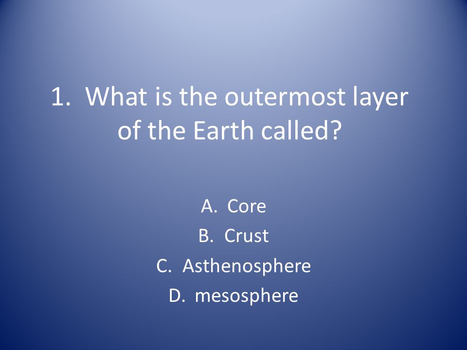 2.What is the liquid layer of the Earth called. A.