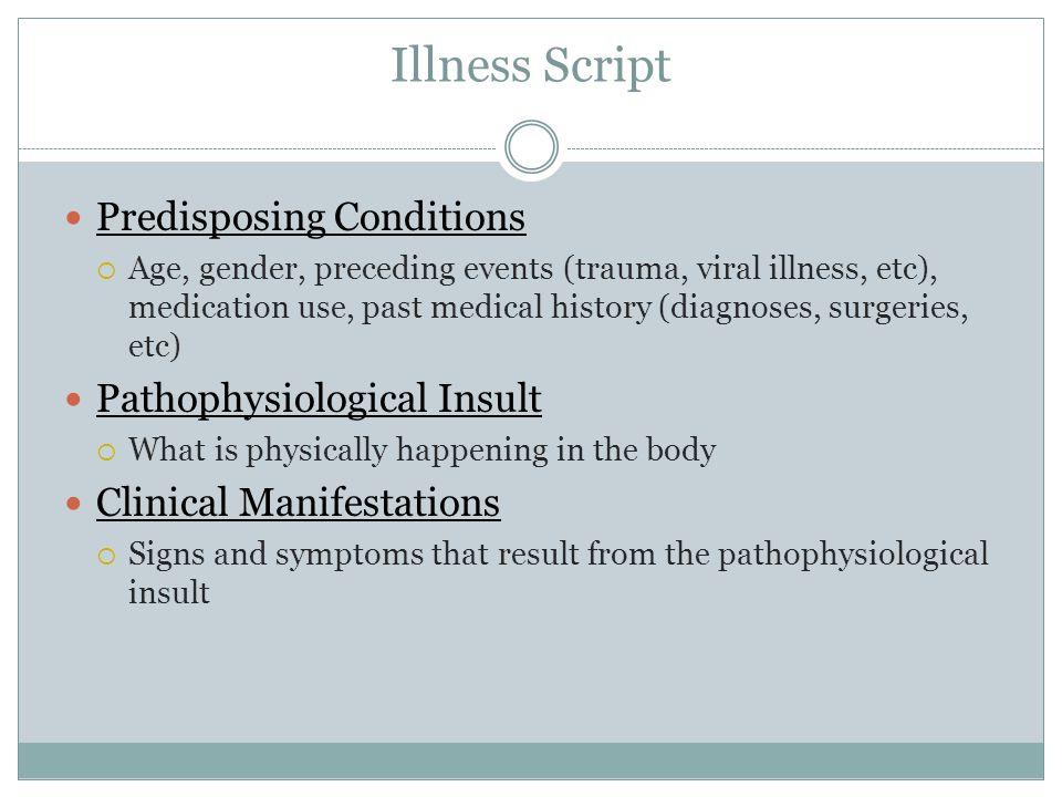 Illness Script Predisposing Conditions  Age, gender, preceding events (trauma, viral illness, etc), medication use, past medical history (diagnoses,