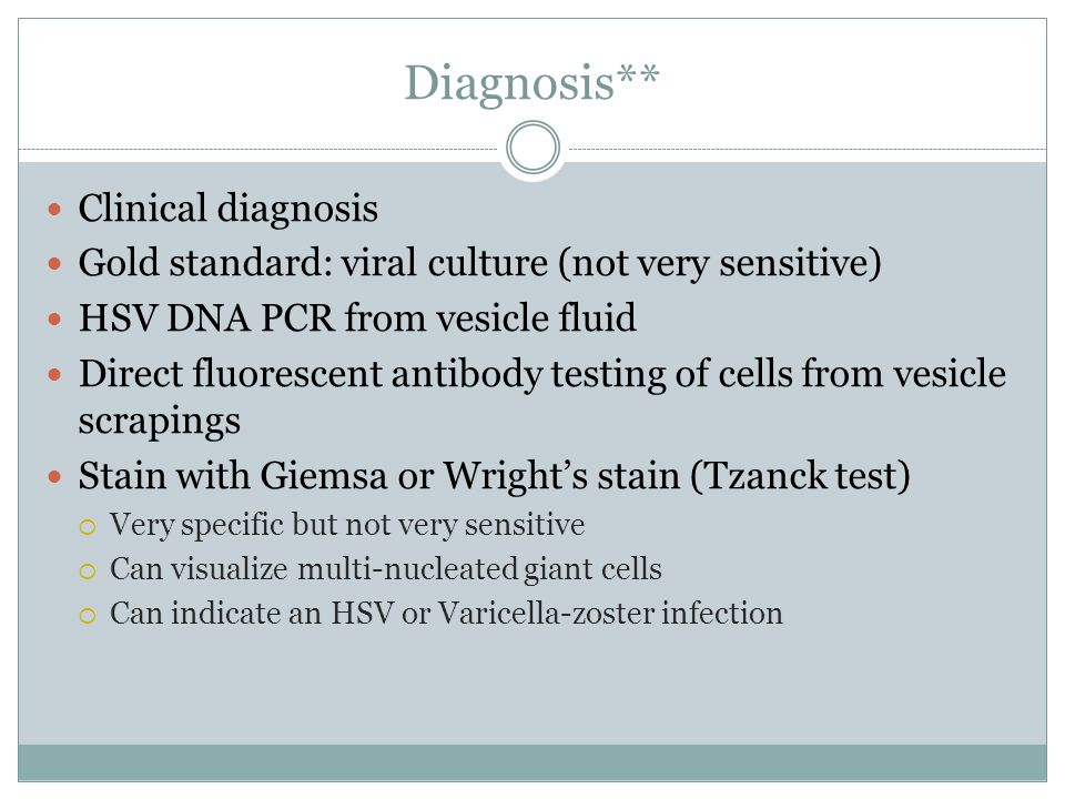 Diagnosis** Clinical diagnosis Gold standard: viral culture (not very sensitive) HSV DNA PCR from vesicle fluid Direct fluorescent antibody testing of cells from vesicle scrapings Stain with Giemsa or Wright's stain (Tzanck test)  Very specific but not very sensitive  Can visualize multi-nucleated giant cells  Can indicate an HSV or Varicella-zoster infection