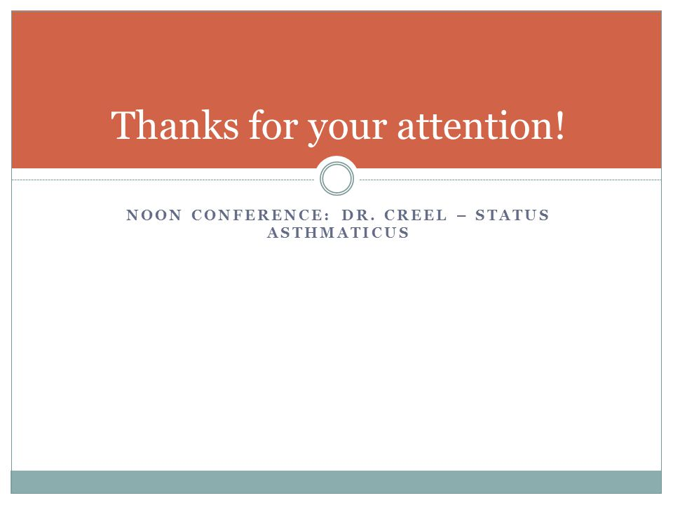 NOON CONFERENCE: DR. CREEL – STATUS ASTHMATICUS Thanks for your attention!