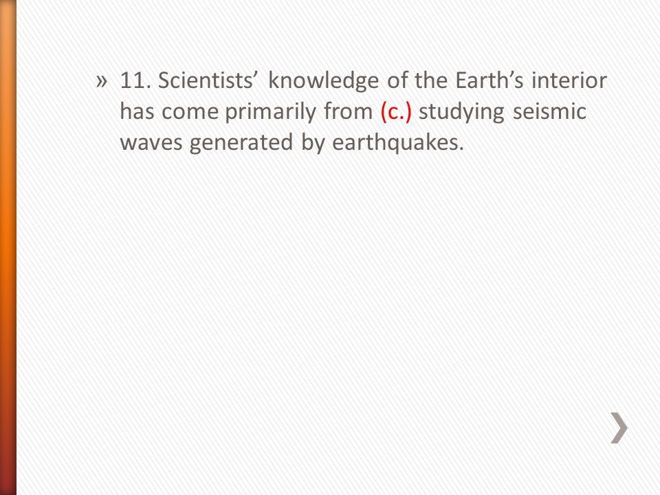 » 11. Scientists' knowledge of the Earth's interior has come primarily from (c.) studying seismic waves generated by earthquakes.