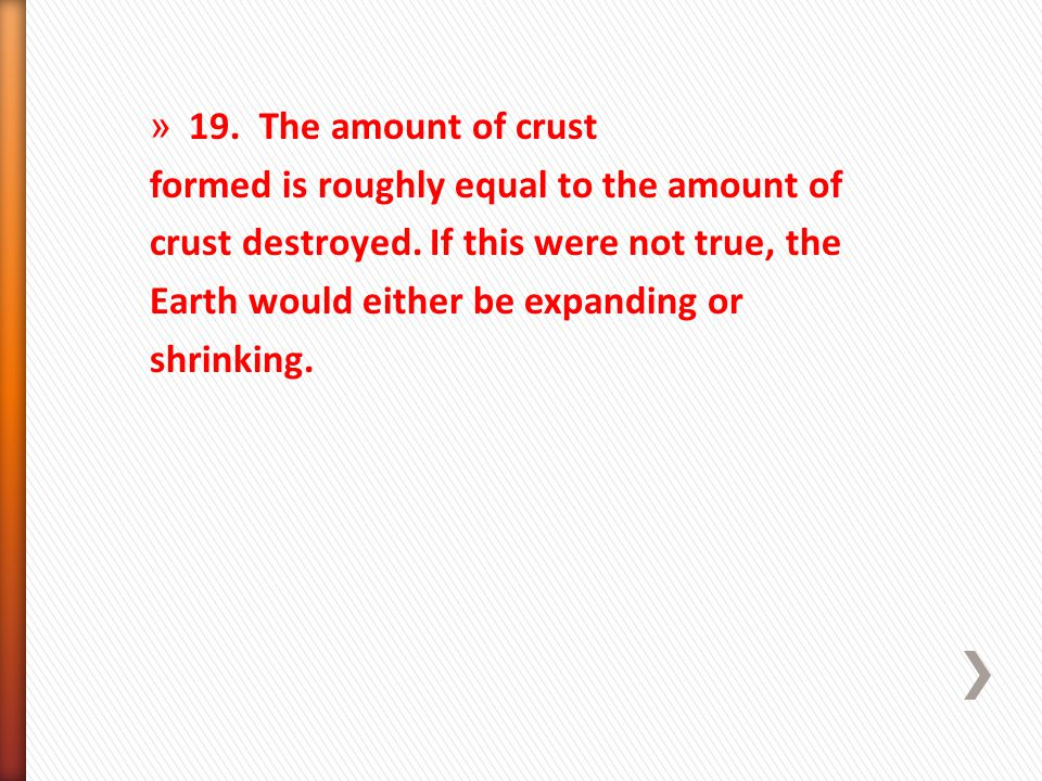 » 19. The amount of crust formed is roughly equal to the amount of crust destroyed. If this were not true, the Earth would either be expanding or shri