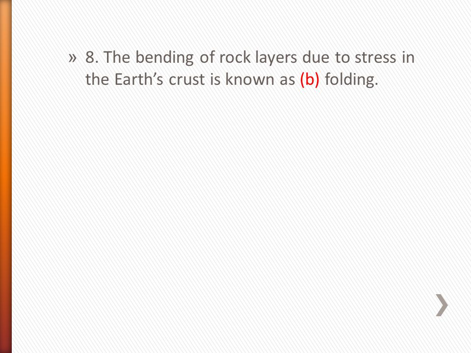 » 8. The bending of rock layers due to stress in the Earth's crust is known as (b) folding.