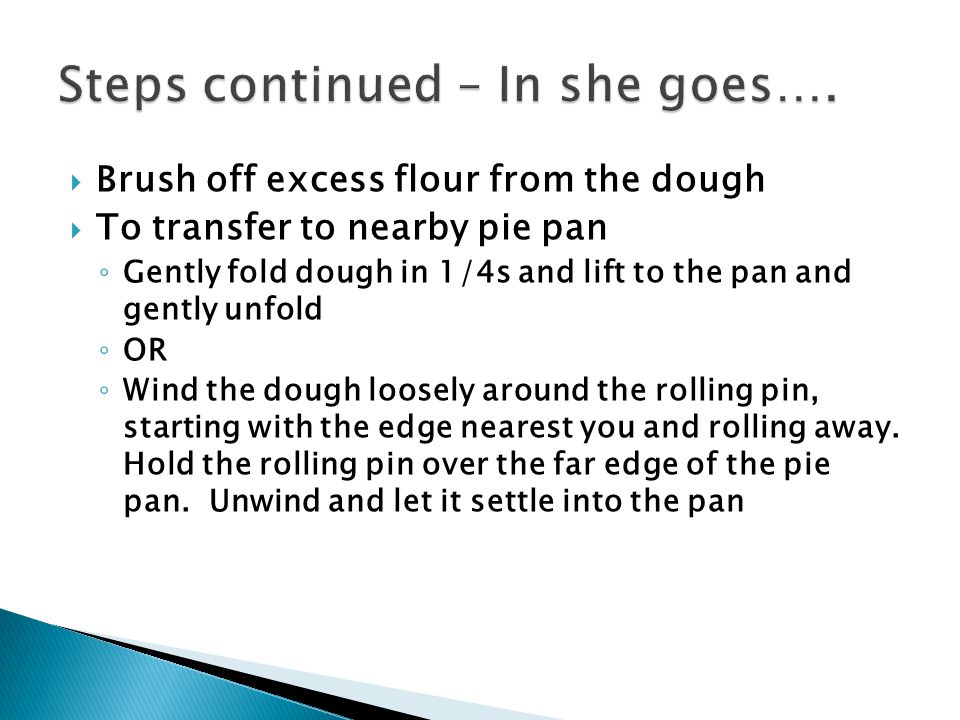 Brush off excess flour from the dough  To transfer to nearby pie pan ◦ Gently fold dough in 1/4s and lift to the pan and gently unfold ◦ OR ◦ Wind