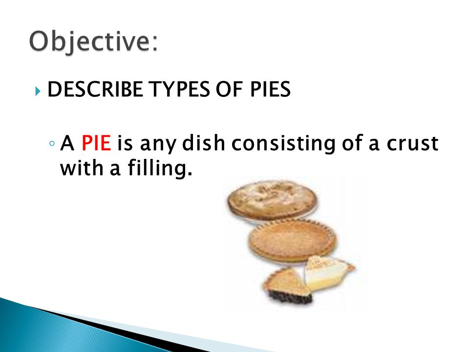  DESCRIBE TYPES OF PIES ◦ A PIE is any dish consisting of a crust with a filling.