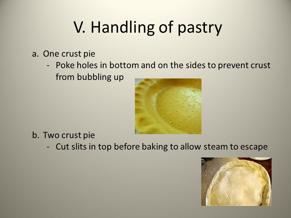 V. Handling of pastry a.One crust pie -Poke holes in bottom and on the sides to prevent crust from bubbling up b.Two crust pie -Cut slits in top befor
