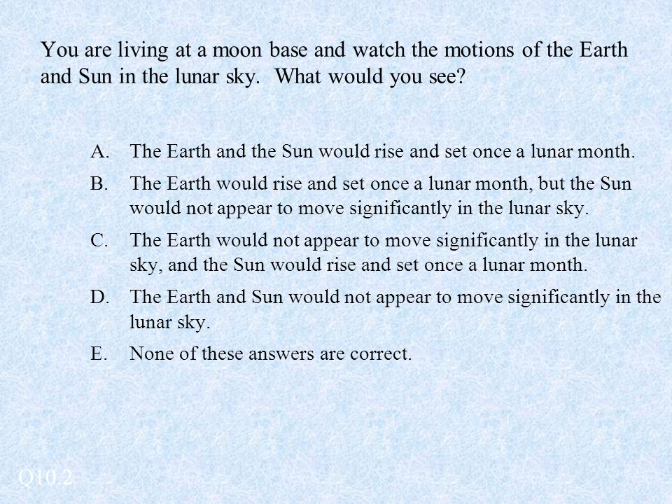You are living at a moon base and watch the motions of the Earth and Sun in the lunar sky.