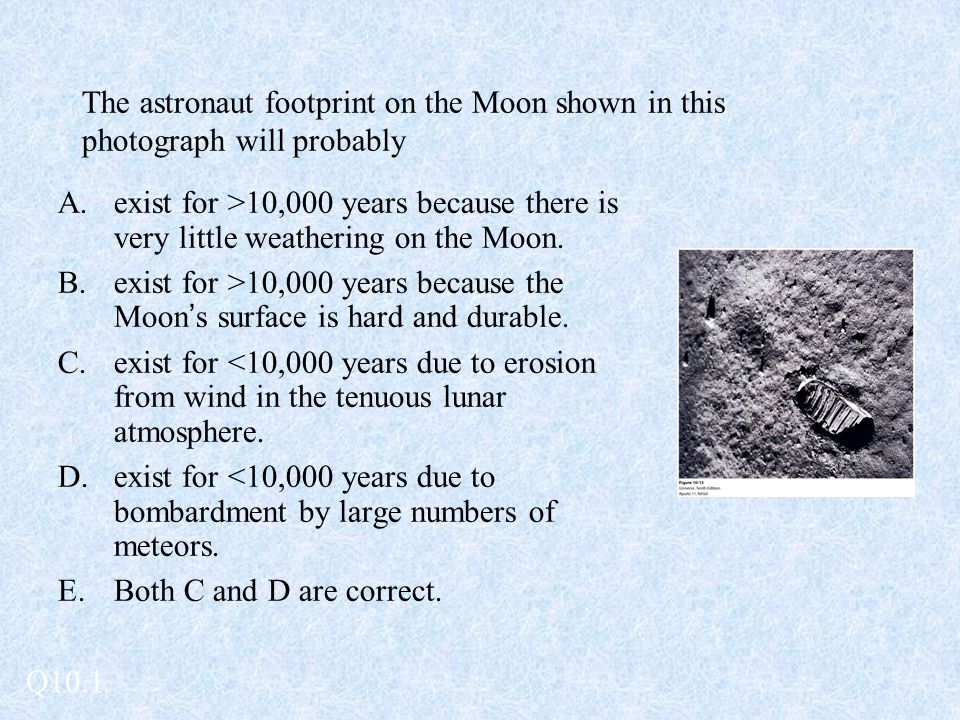 The astronaut footprint on the Moon shown in this photograph will probably A.exist for >10,000 years because there is very little weathering on the Mo