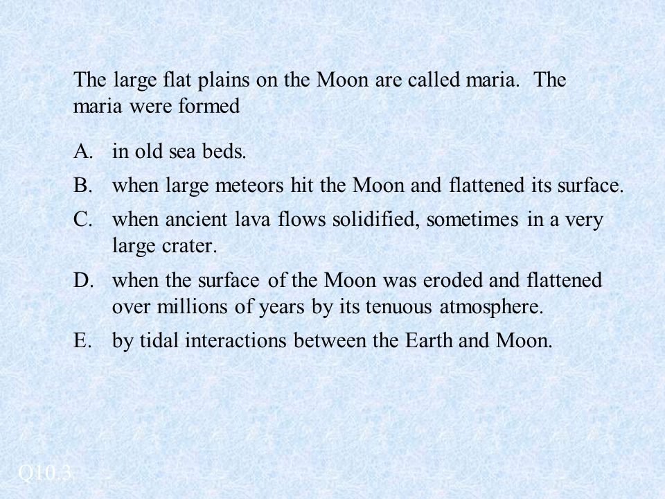 The large flat plains on the Moon are called maria. The maria were formed A.in old sea beds. B.when large meteors hit the Moon and flattened its surfa
