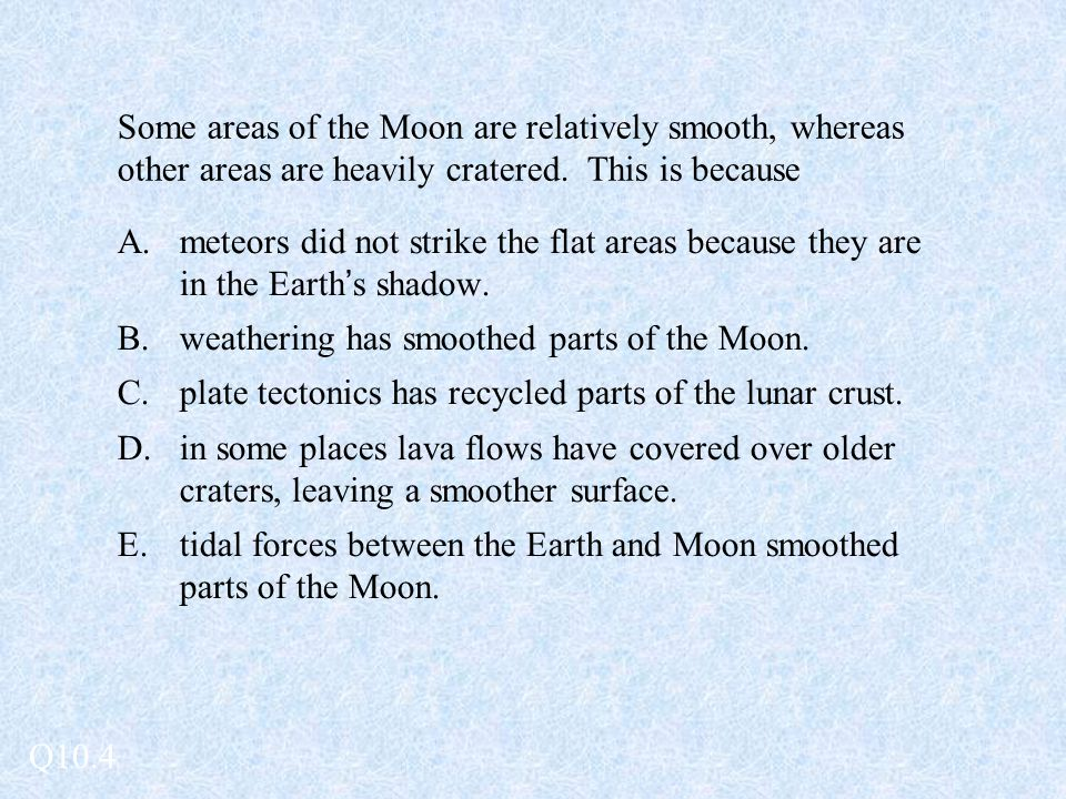 Some areas of the Moon are relatively smooth, whereas other areas are heavily cratered. This is because A.meteors did not strike the flat areas becaus