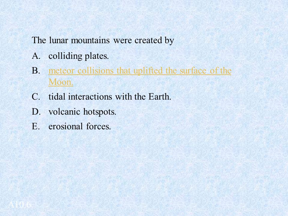 The lunar mountains were created by A.colliding plates. B.meteor collisions that uplifted the surface of the Moon. C.tidal interactions with the Earth