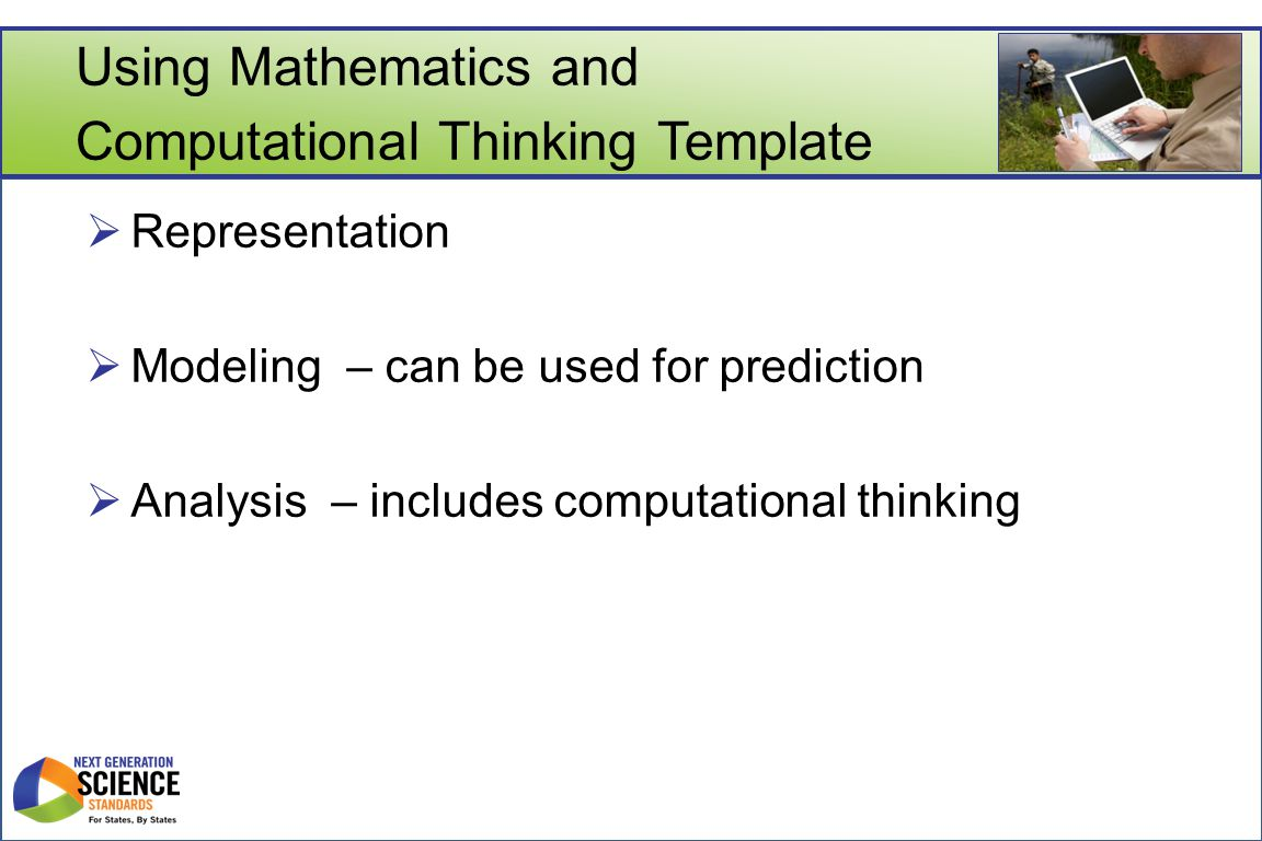 Using Mathematics and Computational Thinking Template  Representation  Modeling – can be used for prediction  Analysis – includes computational thinking