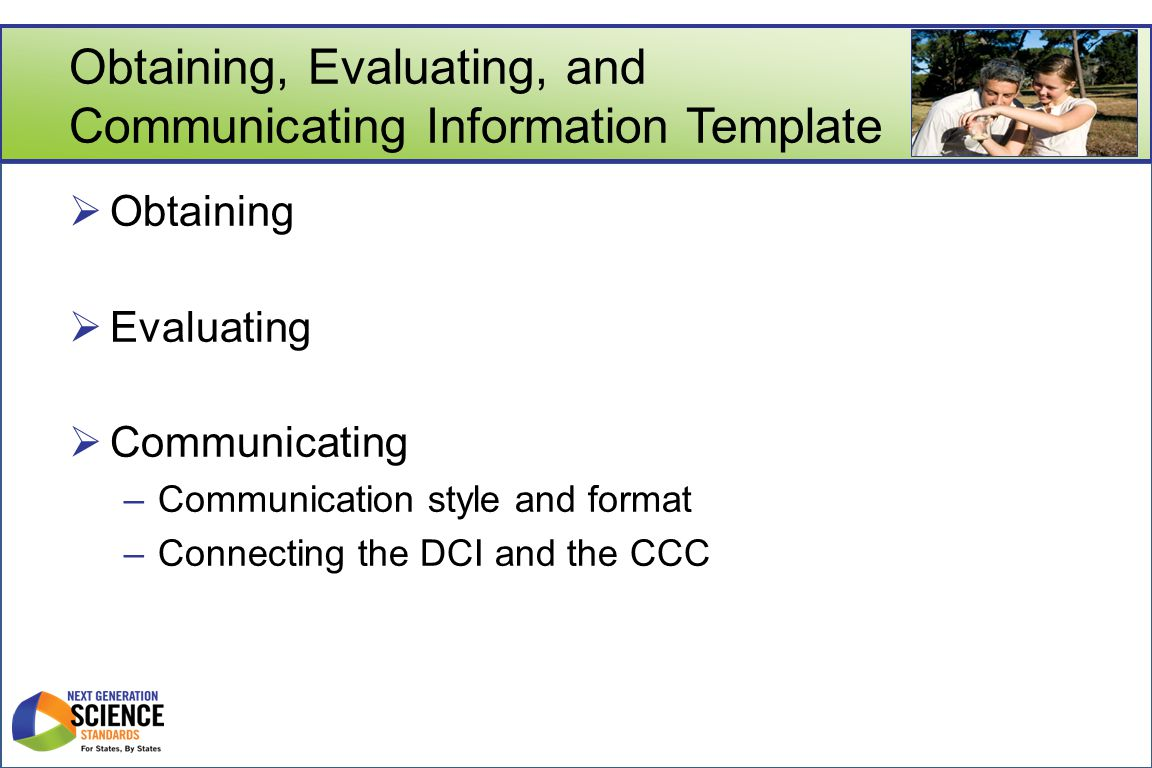 Obtaining, Evaluating, and Communicating Information Template  Obtaining  Evaluating  Communicating –Communication style and format –Connecting the DCI and the CCC