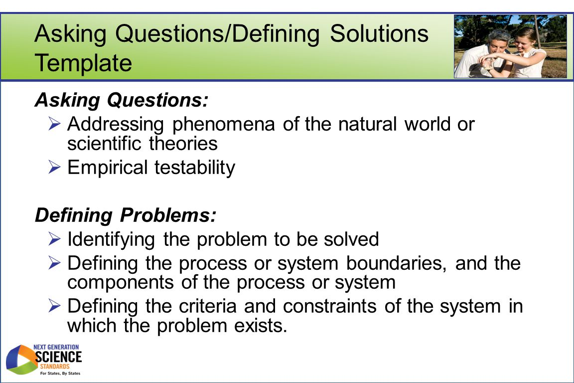 Asking Questions/Defining Solutions Template Asking Questions:  Addressing phenomena of the natural world or scientific theories  Empirical testability Defining Problems:  Identifying the problem to be solved  Defining the process or system boundaries, and the components of the process or system  Defining the criteria and constraints of the system in which the problem exists.