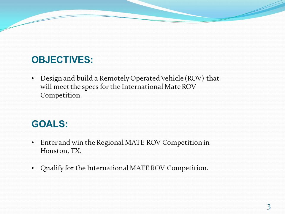 OBJECTIVES: Design and build a Remotely Operated Vehicle (ROV) that will meet the specs for the International Mate ROV Competition.