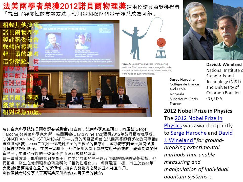 法美兩學者榮獲 2012 諾貝爾物理獎 這兩位諾貝爾獎獲得者 「提出了突破性的實驗方法,使測量和操控個量子體系成為可能。」 瑞典皇家科學院諾貝爾獎評審委員會 9 日宣佈,法國科學家塞爾日.阿羅甚 (Serge Haroche) 與美國科學家大衛.維因蘭德 (David Wineland) 獲得 2012 年諾貝爾物理學獎。 (JONATHAN NACKSTRAND/AFP)---- 68 歲的阿羅甚和他在法國高等師範學校的同事讓‧ 米歇爾‧雷蒙, 2008 年在對一個密封光子的光粒子的觀察中,成功觀察到量子如何過渡 到傳統物態的過程。 在這一實驗中,他們使用內部全部裝有鏡子的裝置,能夠長時間保 留光子,並最小程度的干擾光子從而進行觀察的方法。 這一實驗方法,能夠觀察到在量子世界中非典型的光子過渡到傳統物理的完美狀態。他 們把這一發生在他們眼前的現象稱為「相乾性退化」。 和阿羅甚一樣,出生於 1944 年 大衛‧維因蘭德曾在量子光學領域,研究光與物質之間的基本相互作用。 兩位獲獎者將分享八百萬瑞典克朗約合 120 萬美元的獎金。 2012 Nobel Prize in Physics The 2012 Nobel Prize in Physics was awarded jointly to Serge Haroche and David J.
