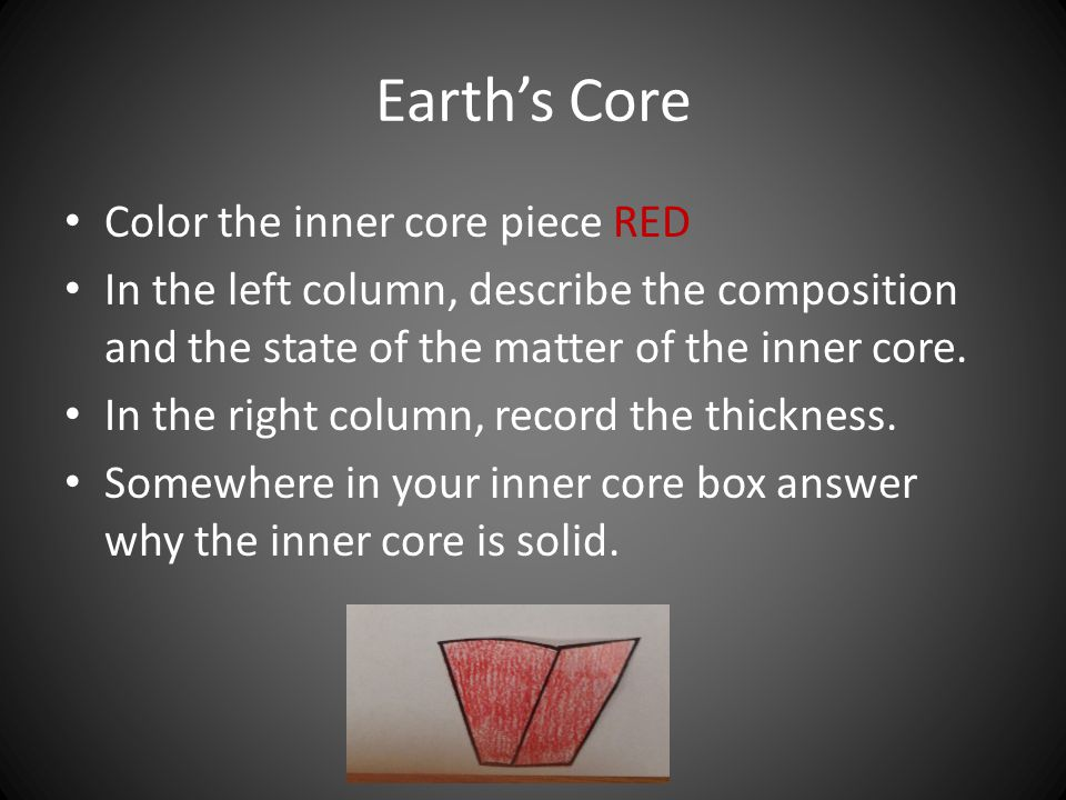 Earth's Core Color the inner core piece RED In the left column, describe the composition and the state of the matter of the inner core.
