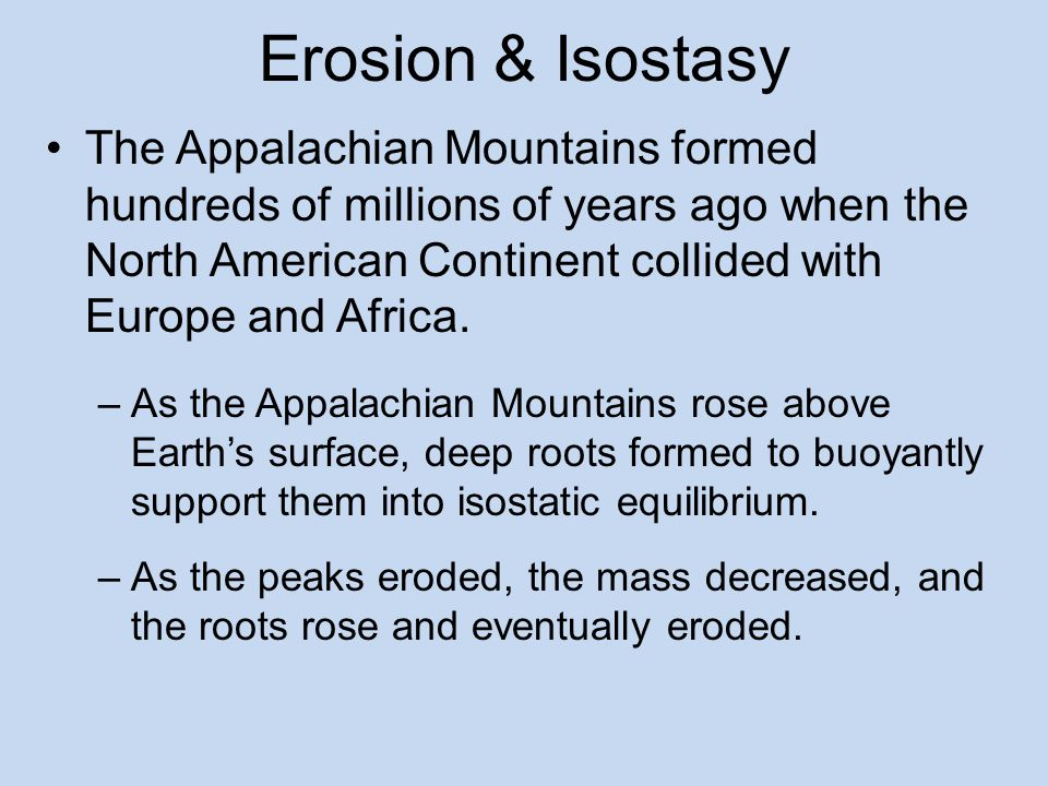 Erosion & Isostasy The Appalachian Mountains formed hundreds of millions of years ago when the North American Continent collided with Europe and Africa.