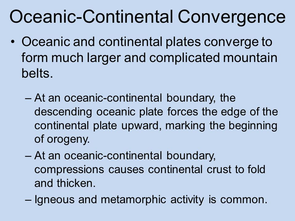Oceanic-Continental Convergence Oceanic and continental plates converge to form much larger and complicated mountain belts.