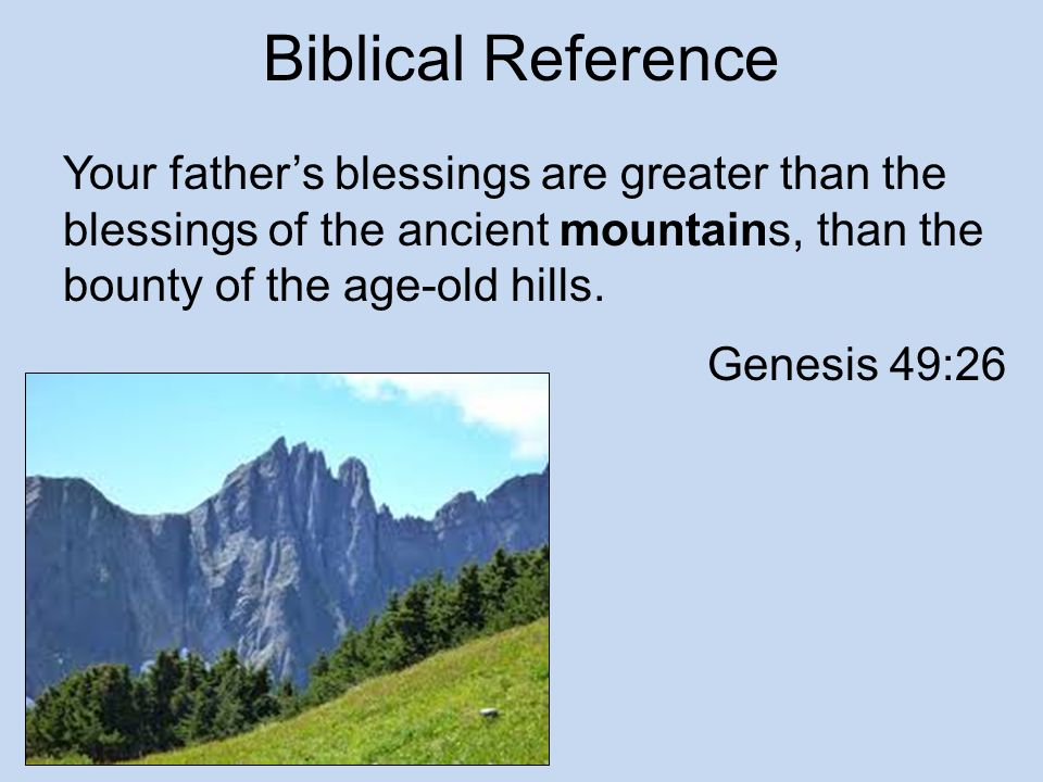 Biblical Reference Your father's blessings are greater than the blessings of the ancient mountains, than the bounty of the age-old hills.
