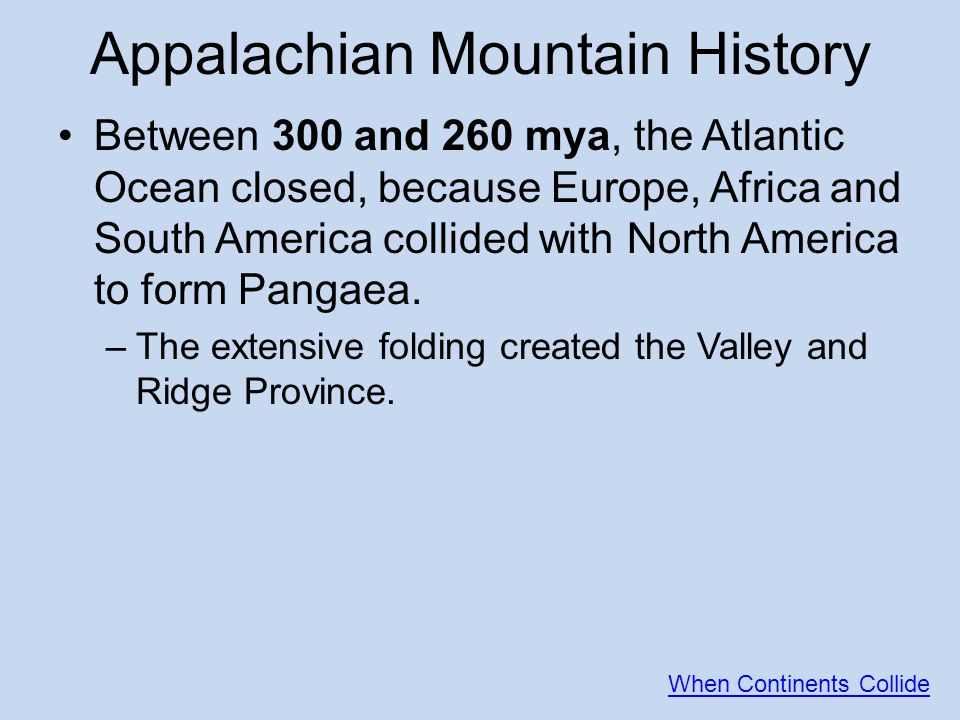Appalachian Mountain History Between 300 and 260 mya, the Atlantic Ocean closed, because Europe, Africa and South America collided with North America to form Pangaea.