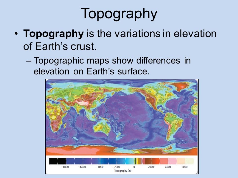 Topography Topography is the variations in elevation of Earth's crust.