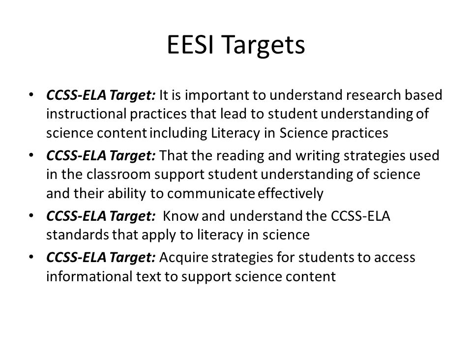 EESI Targets CCSS-ELA Target: It is important to understand research based instructional practices that lead to student understanding of science content including Literacy in Science practices CCSS-ELA Target: That the reading and writing strategies used in the classroom support student understanding of science and their ability to communicate effectively CCSS-ELA Target: Know and understand the CCSS-ELA standards that apply to literacy in science CCSS-ELA Target: Acquire strategies for students to access informational text to support science content