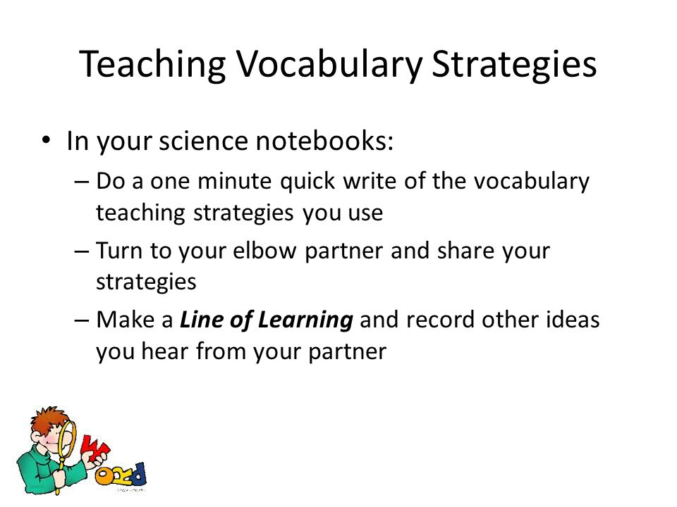 Teaching Vocabulary Strategies In your science notebooks: – Do a one minute quick write of the vocabulary teaching strategies you use – Turn to your elbow partner and share your strategies – Make a Line of Learning and record other ideas you hear from your partner
