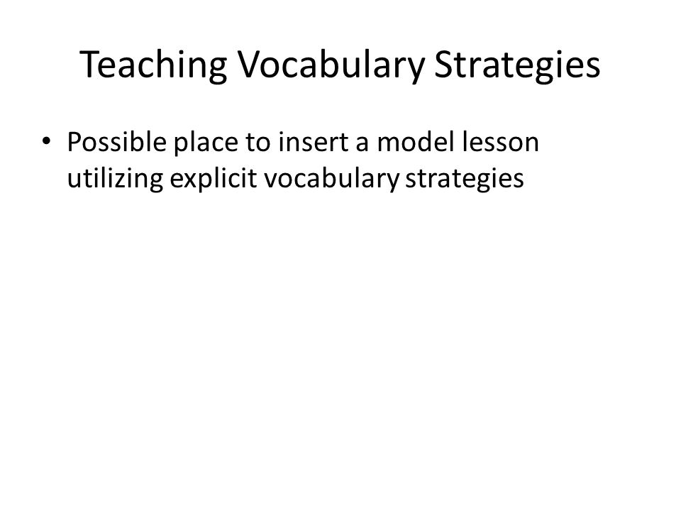Teaching Vocabulary Strategies Possible place to insert a model lesson utilizing explicit vocabulary strategies