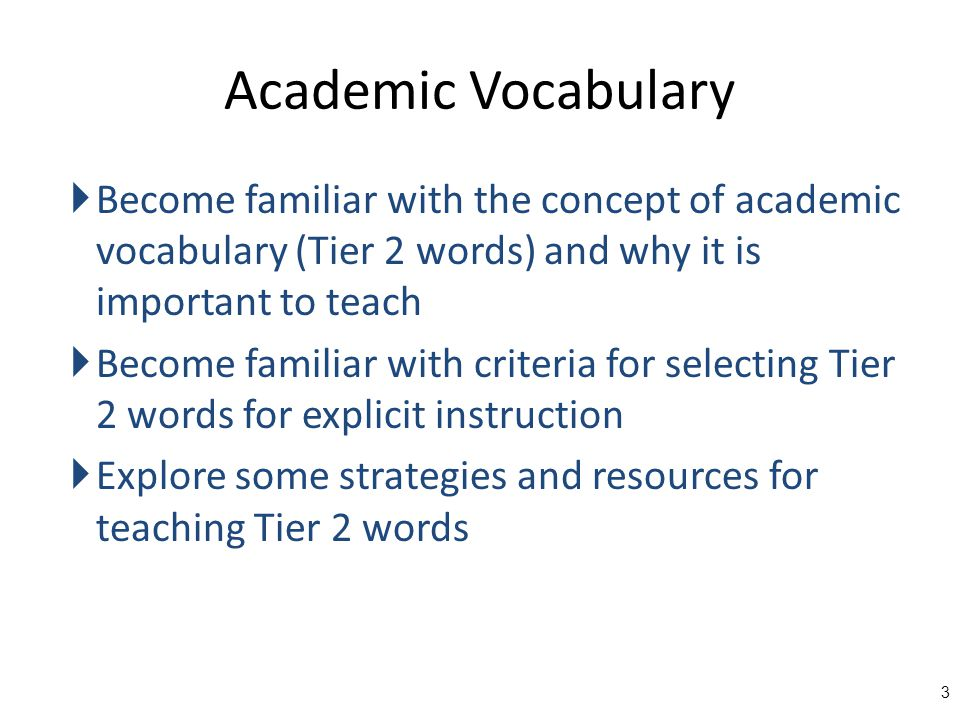  Become familiar with the concept of academic vocabulary (Tier 2 words) and why it is important to teach  Become familiar with criteria for selecting Tier 2 words for explicit instruction  Explore some strategies and resources for teaching Tier 2 words 3
