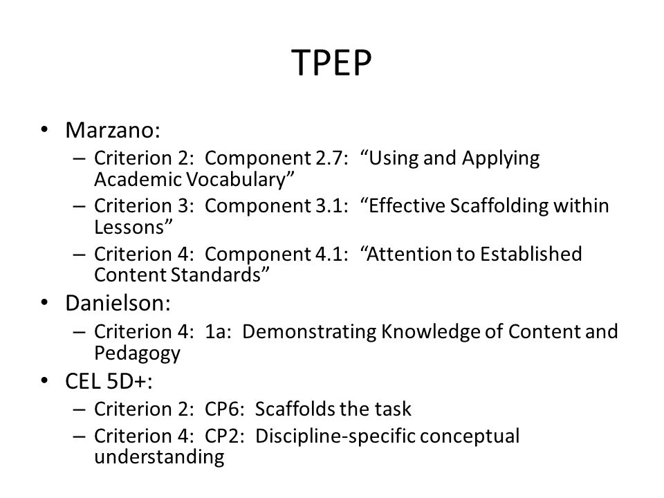 TPEP Marzano: – Criterion 2: Component 2.7: Using and Applying Academic Vocabulary – Criterion 3: Component 3.1: Effective Scaffolding within Lessons – Criterion 4: Component 4.1: Attention to Established Content Standards Danielson: – Criterion 4: 1a: Demonstrating Knowledge of Content and Pedagogy CEL 5D+: – Criterion 2: CP6: Scaffolds the task – Criterion 4: CP2: Discipline-specific conceptual understanding