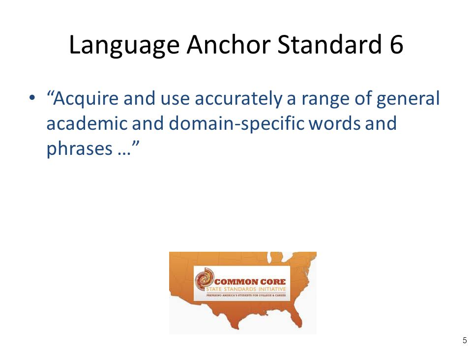 Language Anchor Standard 6 Acquire and use accurately a range of general academic and domain-specific words and phrases … 5