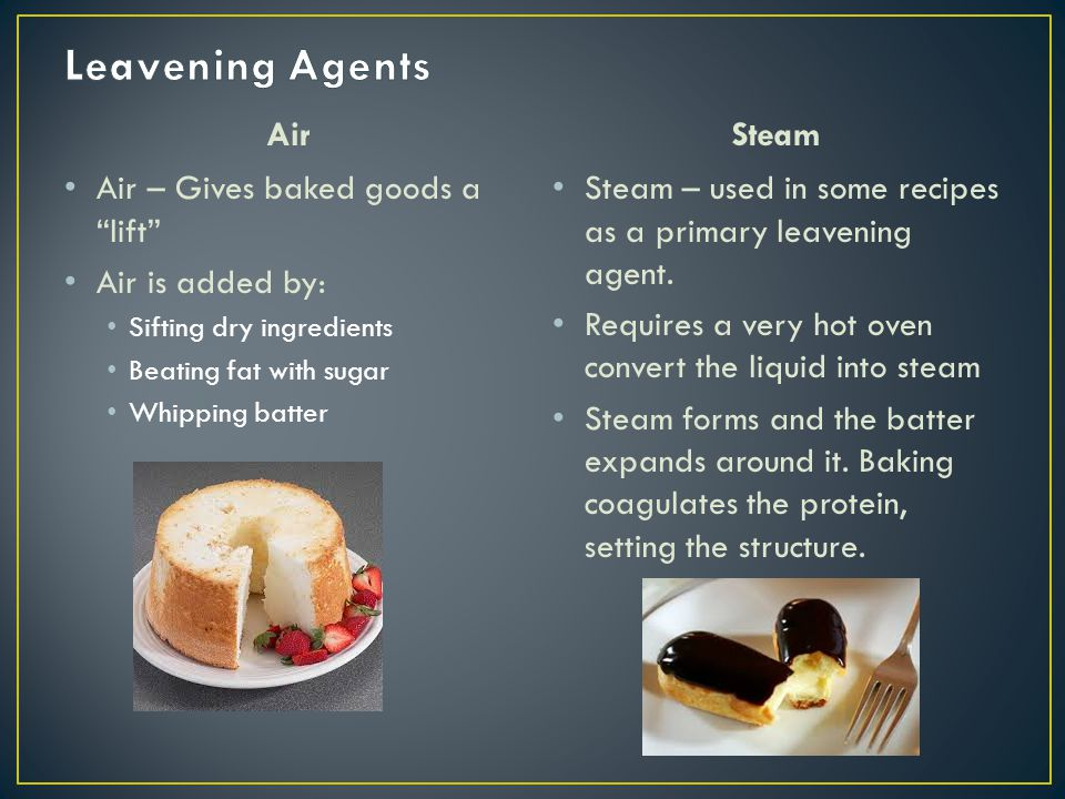 """Air Air – Gives baked goods a """"lift"""" Air is added by: Sifting dry ingredients Beating fat with sugar Whipping batter Steam Steam – used in some recipe"""