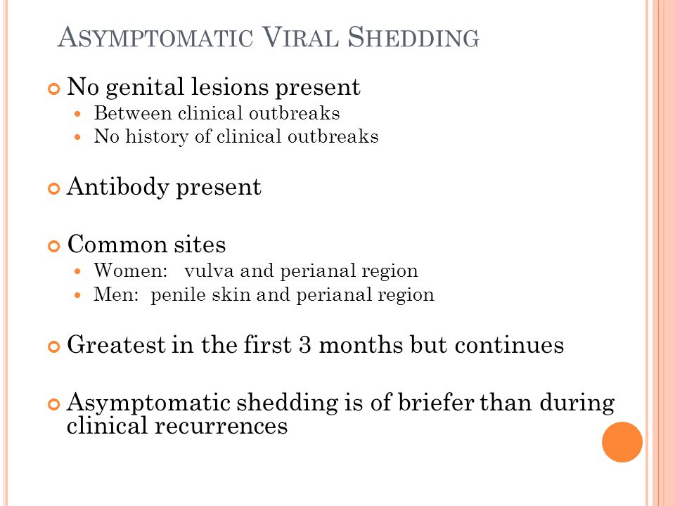 A SYMPTOMATIC V IRAL S HEDDING No genital lesions present Between clinical outbreaks No history of clinical outbreaks Antibody present Common sites Wo