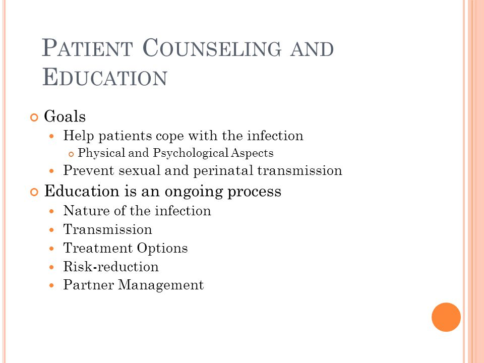 P ATIENT C OUNSELING AND E DUCATION Goals Help patients cope with the infection Physical and Psychological Aspects Prevent sexual and perinatal transm