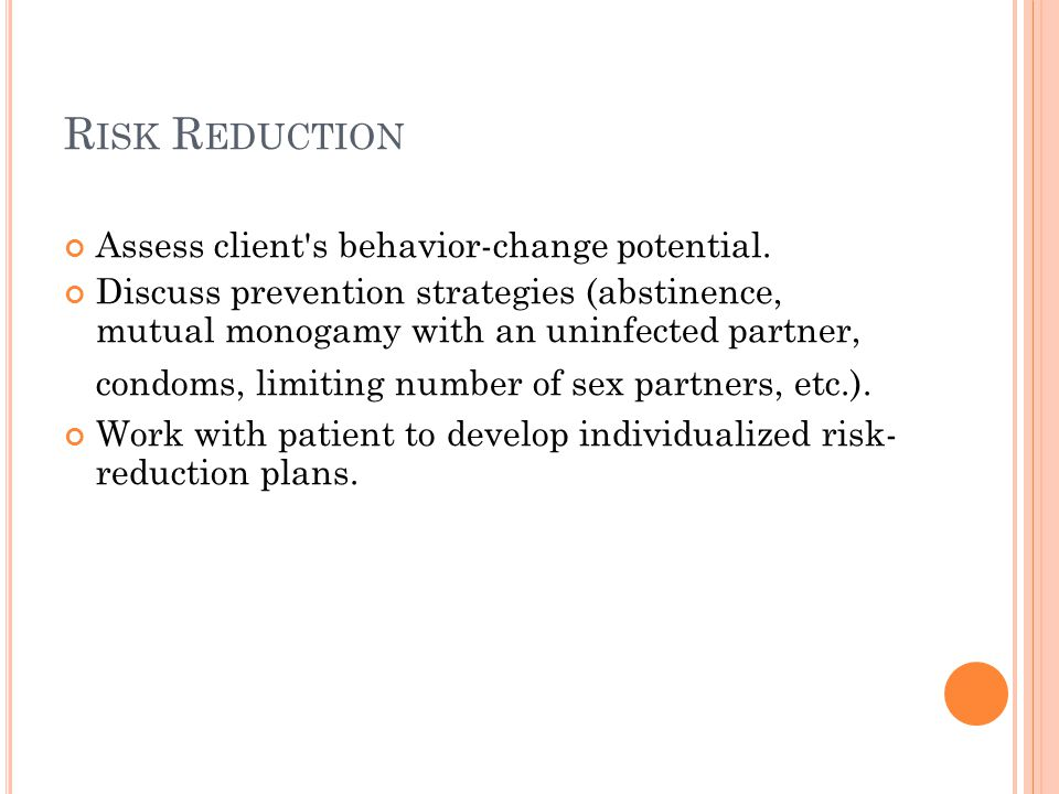 R ISK R EDUCTION Assess client's behavior-change potential. Discuss prevention strategies (abstinence, mutual monogamy with an uninfected partner, con