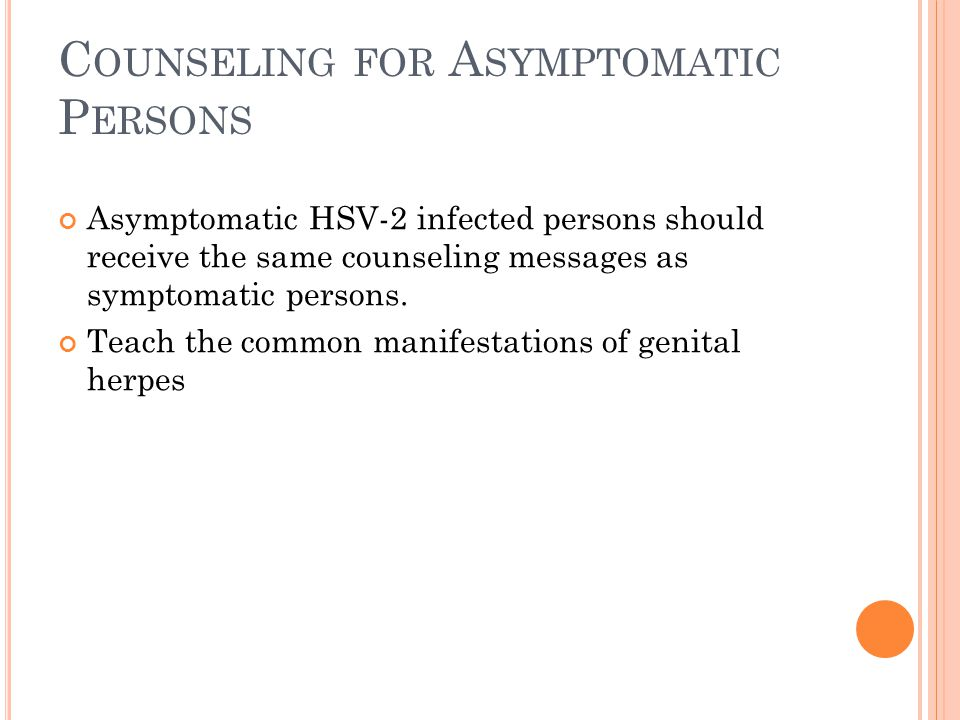 C OUNSELING FOR A SYMPTOMATIC P ERSONS Asymptomatic HSV-2 infected persons should receive the same counseling messages as symptomatic persons. Teach t
