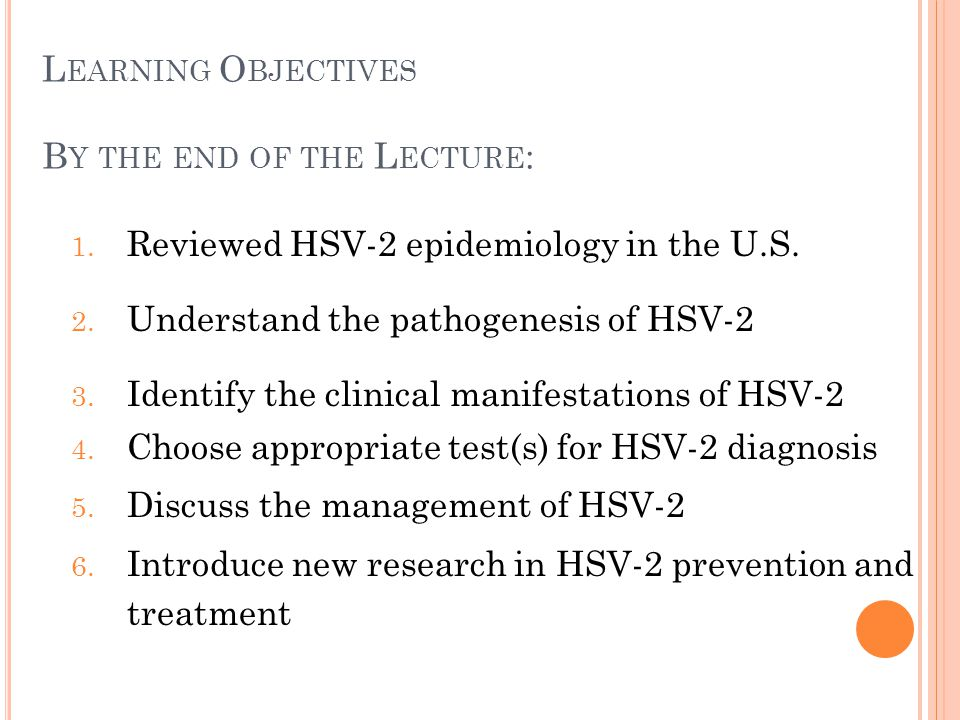 L EARNING O BJECTIVES B Y THE END OF THE L ECTURE : 1. Reviewed HSV-2 epidemiology in the U.S. 2. Understand the pathogenesis of HSV-2 3. Identify the