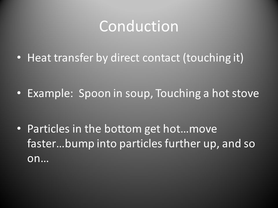 Conduction Heat transfer by direct contact (touching it) Example: Spoon in soup, Touching a hot stove Particles in the bottom get hot…move faster…bump into particles further up, and so on…