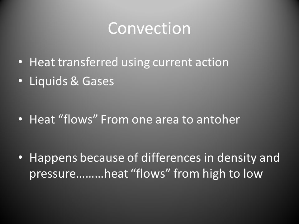 Convection Heat transferred using current action Liquids & Gases Heat flows From one area to antoher Happens because of differences in density and pressure………heat flows from high to low